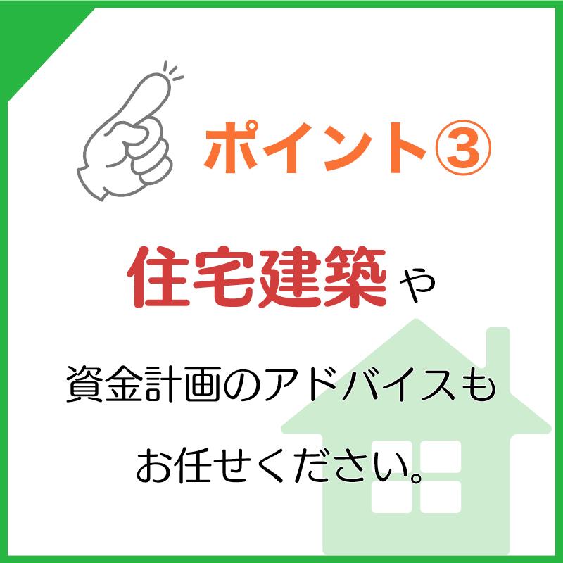 ポイント3.住宅建築や資金計画のアドバイスもお任せください!